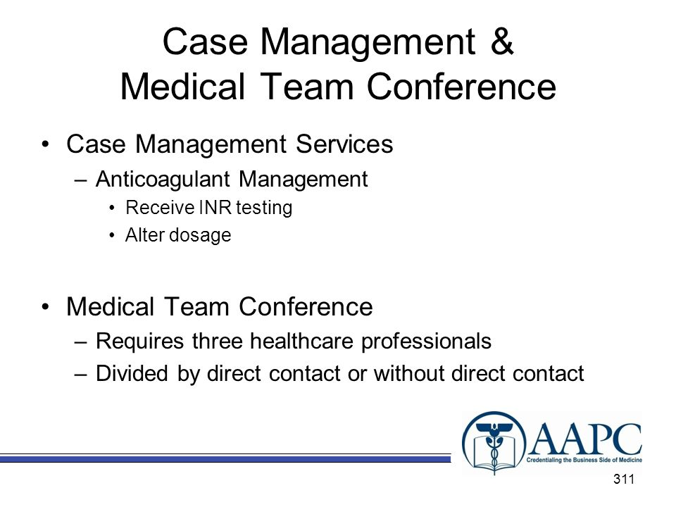 Case Management & Medical Team Conference Case Management Services –Anticoagulant Management Receive INR testing Alter dosage Medical Team Conference –Requires three healthcare professionals –Divided by direct contact or without direct contact 311