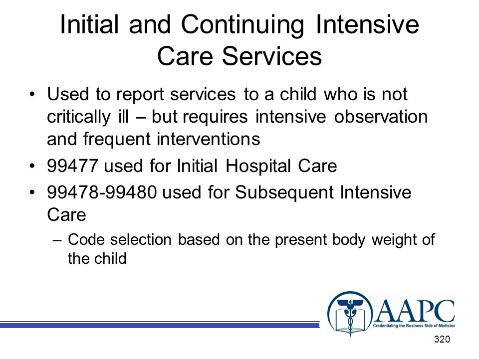 Initial and Continuing Intensive Care Services Used to report services to a child who is not critically ill – but requires intensive observation and frequent interventions 99477 used for Initial Hospital Care 99478-99480 used for Subsequent Intensive Care –Code selection based on the present body weight of the child 320