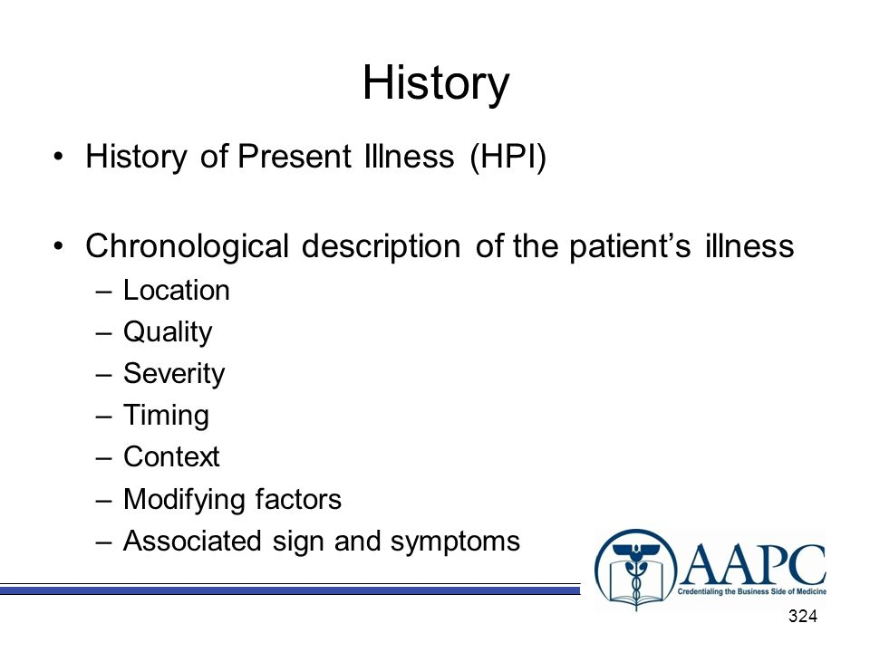 History History of Present Illness (HPI) Chronological description of the patients illness –Location –Quality –Severity –Timing –Context –Modifying factors –Associated sign and symptoms 324