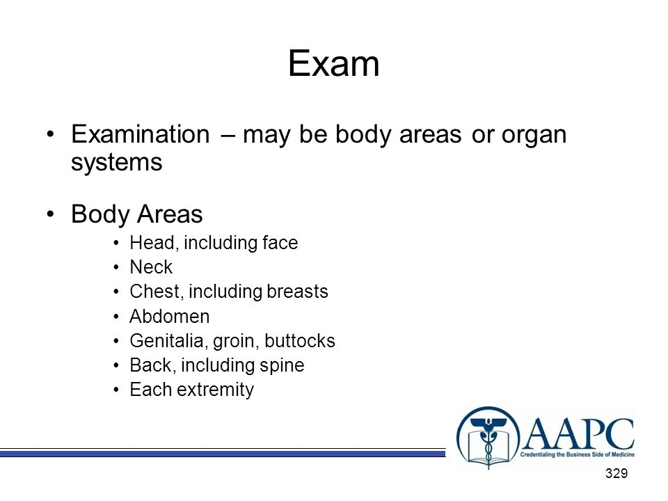 Exam Examination – may be body areas or organ systems Body Areas Head, including face Neck Chest, including breasts Abdomen Genitalia, groin, buttocks Back, including spine Each extremity 329