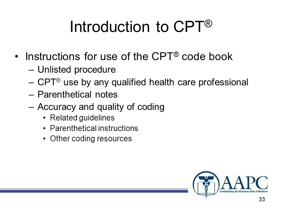 Introduction to CPT ® Instructions for use of the CPT ® code book –Unlisted procedure –CPT ® use by any qualified health care professional –Parenthetical notes –Accuracy and quality of coding Related guidelines Parenthetical instructions Other coding resources 33
