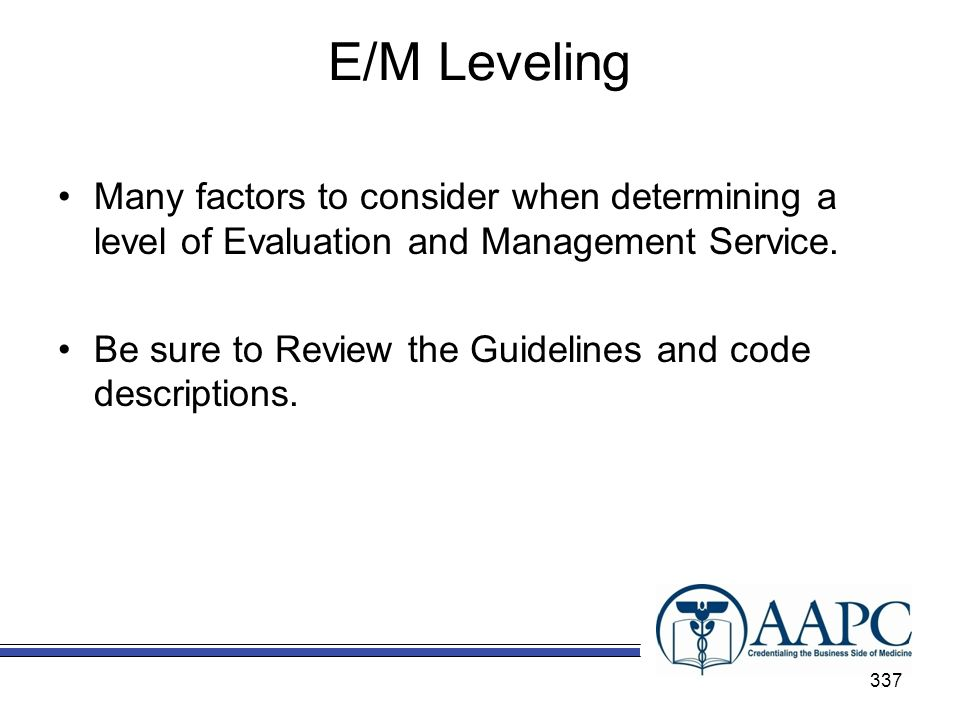 E/M Leveling Many factors to consider when determining a level of Evaluation and Management Service.