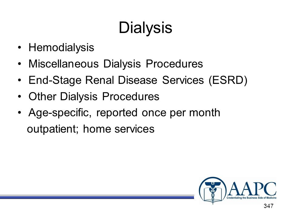 Dialysis Hemodialysis Miscellaneous Dialysis Procedures End-Stage Renal Disease Services (ESRD) Other Dialysis Procedures Age-specific, reported once per month outpatient; home services 347