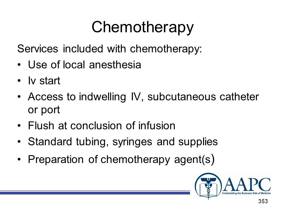 Chemotherapy Services included with chemotherapy: Use of local anesthesia Iv start Access to indwelling IV, subcutaneous catheter or port Flush at conclusion of infusion Standard tubing, syringes and supplies Preparation of chemotherapy agent(s ) 353