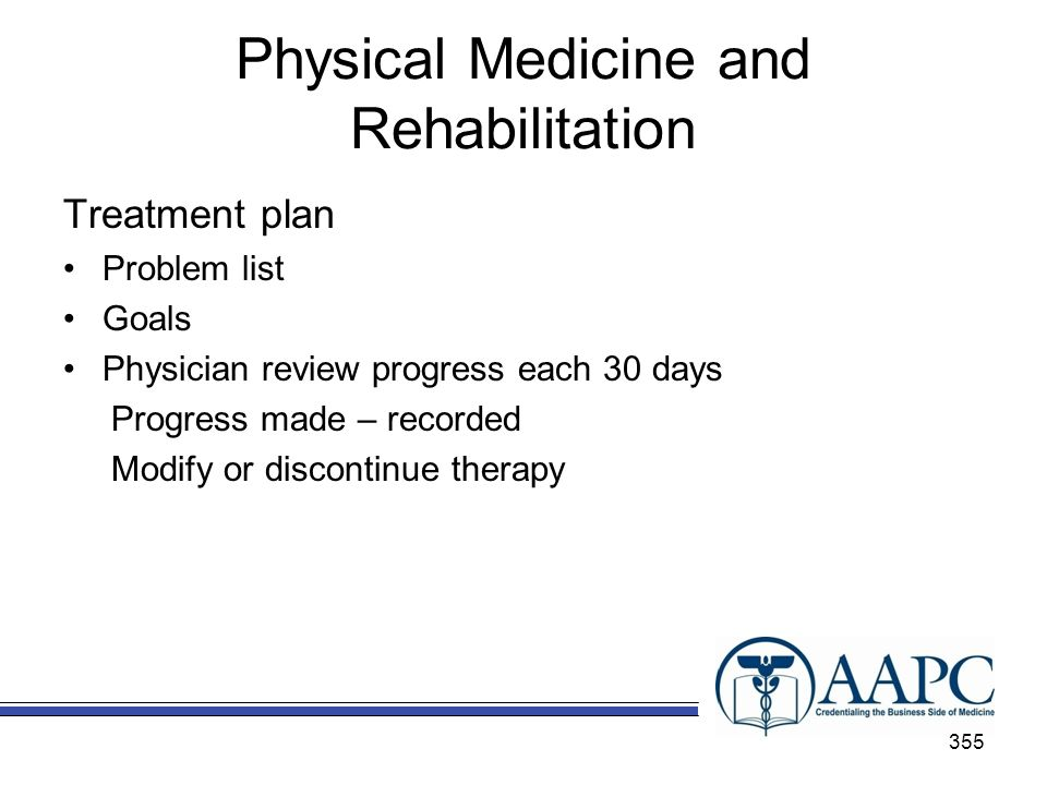 Physical Medicine and Rehabilitation Treatment plan Problem list Goals Physician review progress each 30 days Progress made – recorded Modify or discontinue therapy 355