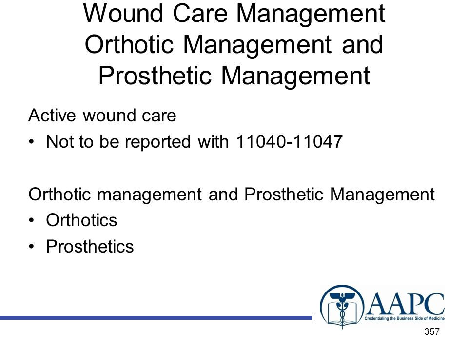 Wound Care Management Orthotic Management and Prosthetic Management Active wound care Not to be reported with 11040-11047 Orthotic management and Prosthetic Management Orthotics Prosthetics 357