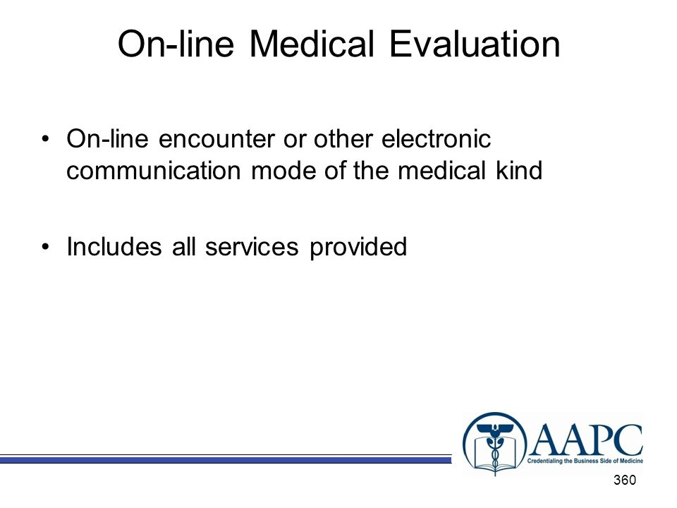 On-line Medical Evaluation On-line encounter or other electronic communication mode of the medical kind Includes all services provided 360