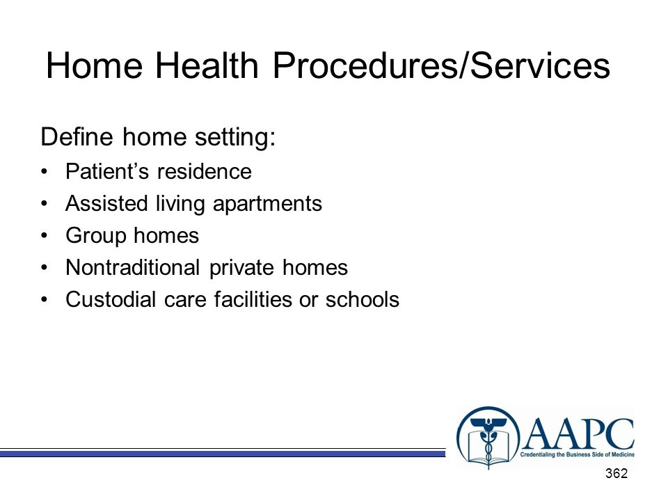 Home Health Procedures/Services Define home setting: Patients residence Assisted living apartments Group homes Nontraditional private homes Custodial care facilities or schools 362
