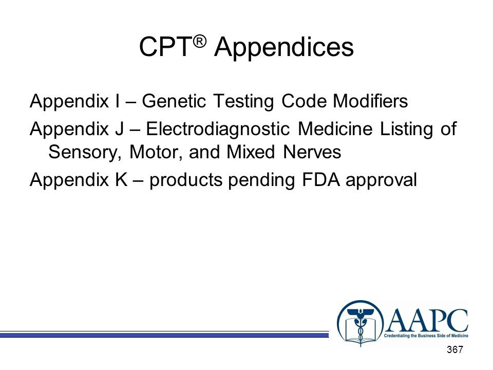 CPT ® Appendices Appendix I – Genetic Testing Code Modifiers Appendix J – Electrodiagnostic Medicine Listing of Sensory, Motor, and Mixed Nerves Appendix K – products pending FDA approval 367