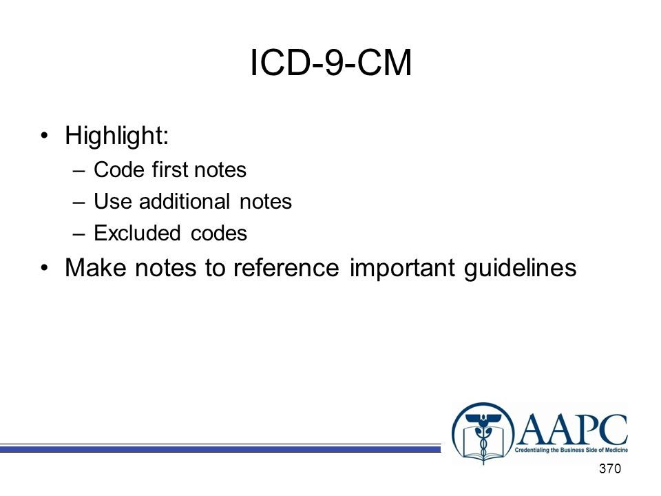 ICD-9-CM Highlight: –Code first notes –Use additional notes –Excluded codes Make notes to reference important guidelines 370