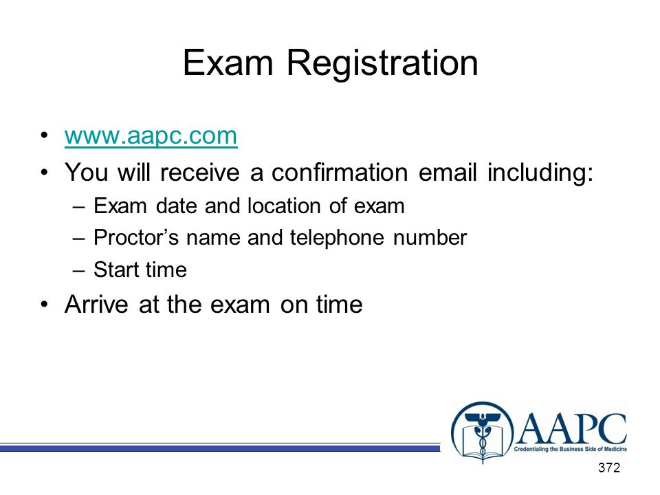 Exam Registration www.aapc.com You will receive a confirmation email including: –Exam date and location of exam –Proctors name and telephone number –Start time Arrive at the exam on time 372