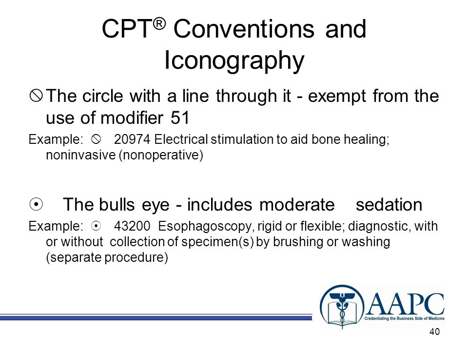 CPT ® Conventions and Iconography The circle with a line through it - exempt from the use of modifier 51 Example: 20974 Electrical stimulation to aid bone healing; noninvasive (nonoperative) The bulls eye - includes moderate sedation Example: 43200 Esophagoscopy, rigid or flexible; diagnostic, with or without collection of specimen(s) by brushing or washing (separate procedure) 40