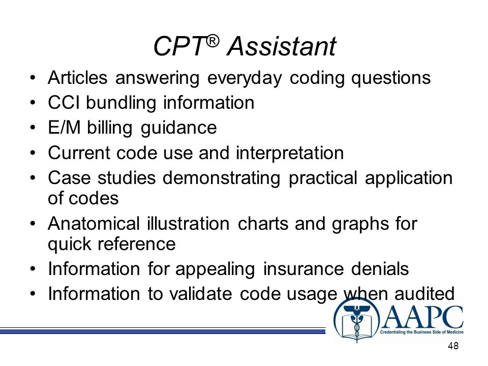 Articles answering everyday coding questions CCI bundling information E/M billing guidance Current code use and interpretation Case studies demonstrating practical application of codes Anatomical illustration charts and graphs for quick reference Information for appealing insurance denials Information to validate code usage when audited CPT ® Assistant 48