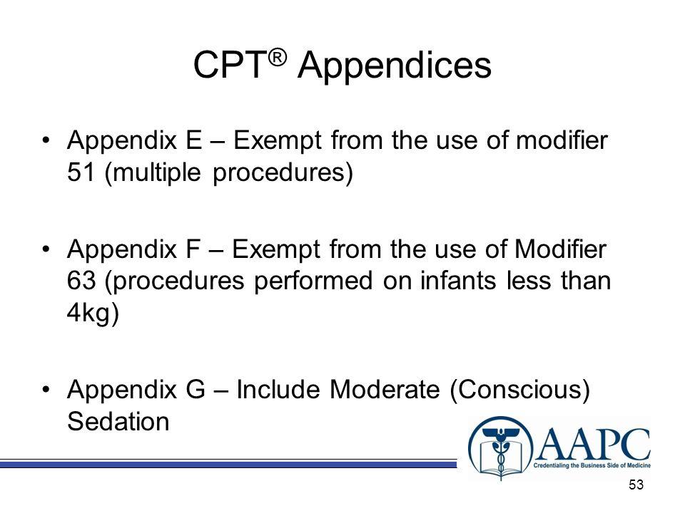 CPT ® Appendices Appendix E – Exempt from the use of modifier 51 (multiple procedures) Appendix F – Exempt from the use of Modifier 63 (procedures per