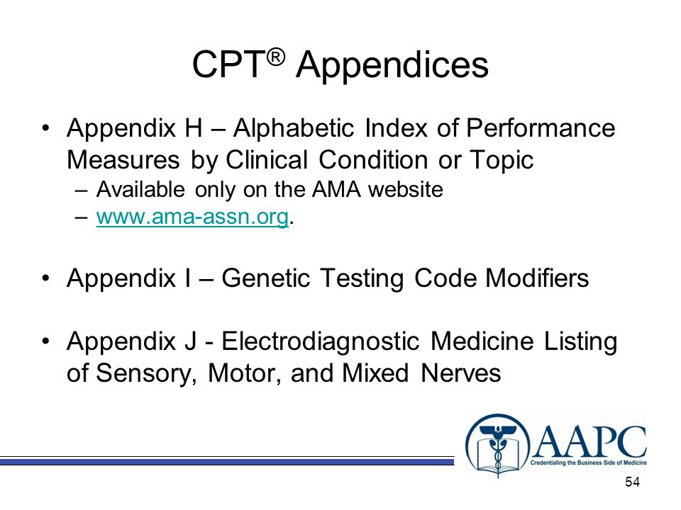 CPT ® Appendices Appendix H – Alphabetic Index of Performance Measures by Clinical Condition or Topic –Available only on the AMA website –www.ama-assn.org.www.ama-assn.org Appendix I – Genetic Testing Code Modifiers Appendix J - Electrodiagnostic Medicine Listing of Sensory, Motor, and Mixed Nerves 54