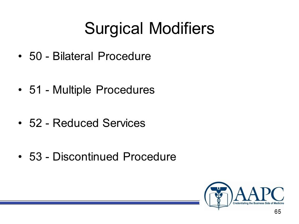 Surgical Modifiers 50 - Bilateral Procedure 51 - Multiple Procedures 52 - Reduced Services 53 - Discontinued Procedure 65