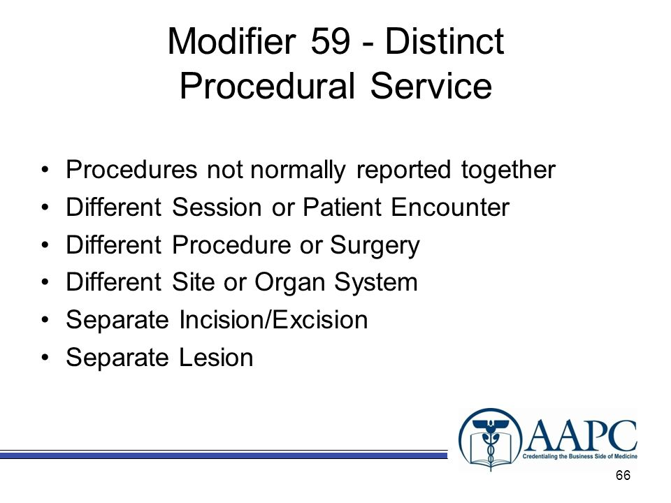 Modifier 59 - Distinct Procedural Service Procedures not normally reported together Different Session or Patient Encounter Different Procedure or Surgery Different Site or Organ System Separate Incision/Excision Separate Lesion 66