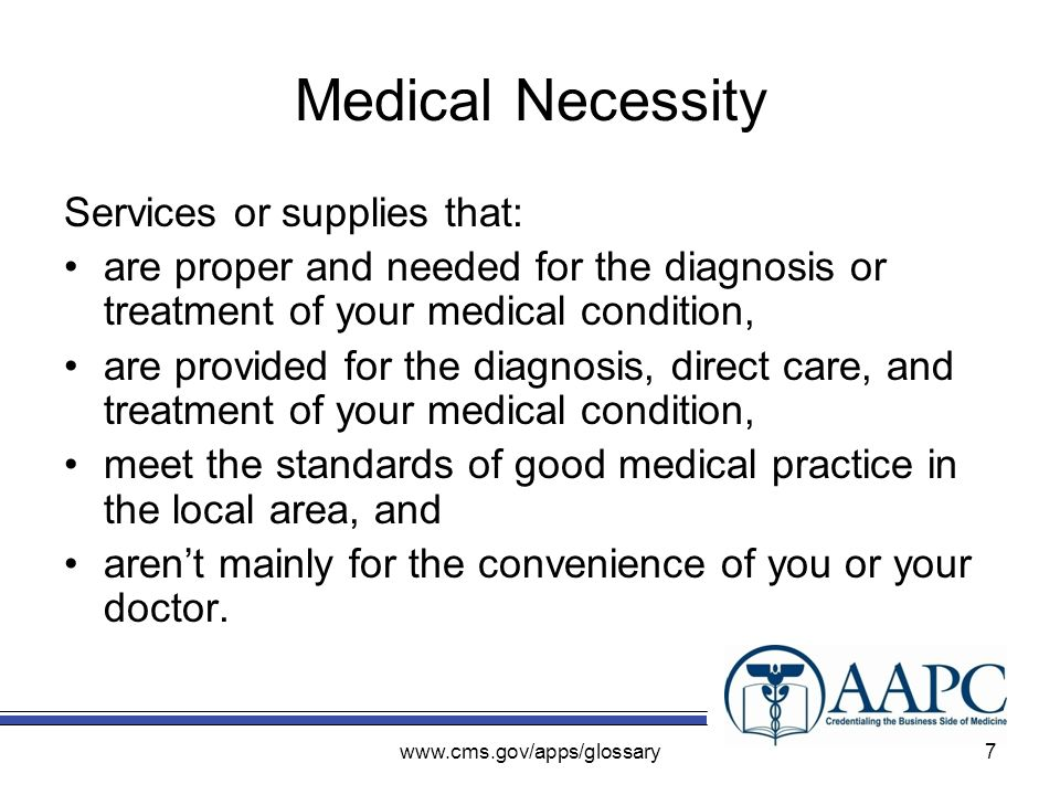 www.cms.gov/apps/glossary Medical Necessity Services or supplies that: are proper and needed for the diagnosis or treatment of your medical condition, are provided for the diagnosis, direct care, and treatment of your medical condition, meet the standards of good medical practice in the local area, and arent mainly for the convenience of you or your doctor.