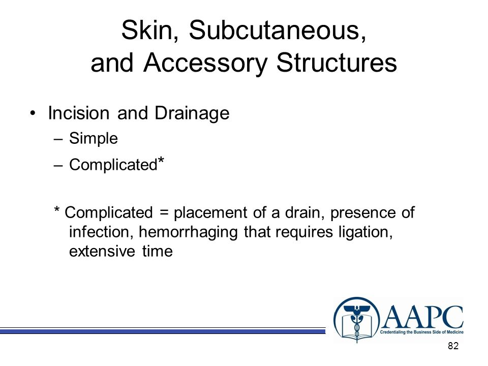 Skin, Subcutaneous, and Accessory Structures Incision and Drainage –Simple –Complicated * * Complicated = placement of a drain, presence of infection, hemorrhaging that requires ligation, extensive time 82