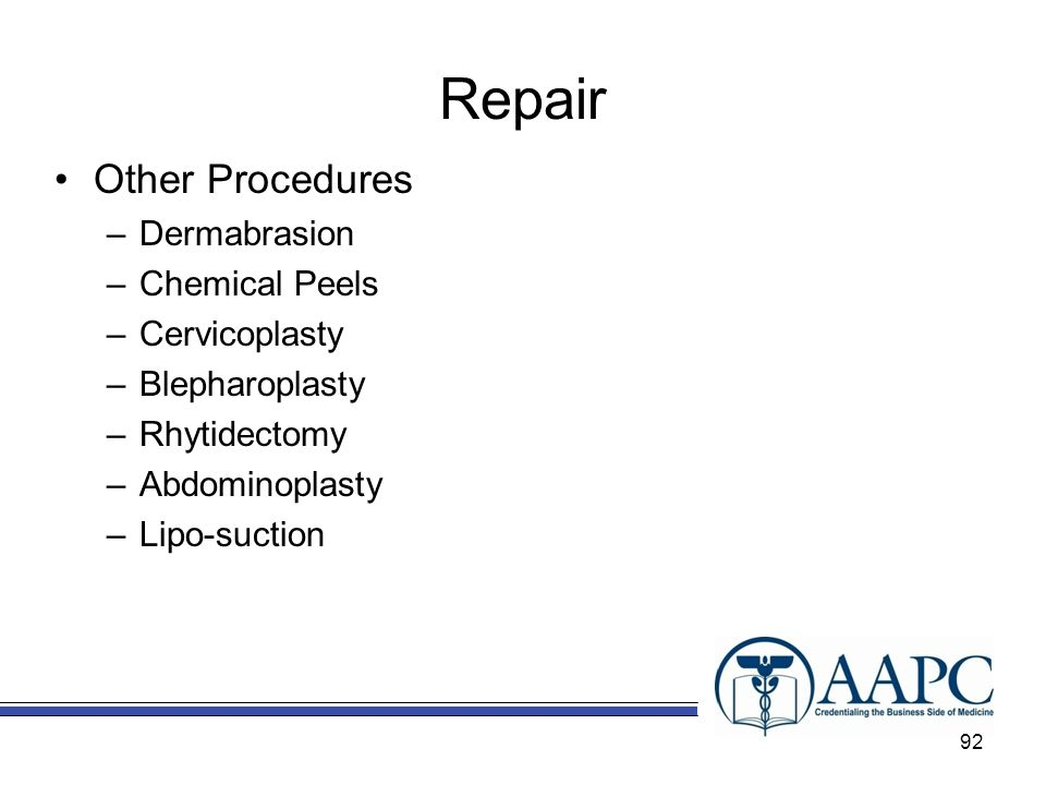 Repair Other Procedures –Dermabrasion –Chemical Peels –Cervicoplasty –Blepharoplasty –Rhytidectomy –Abdominoplasty –Lipo-suction 92
