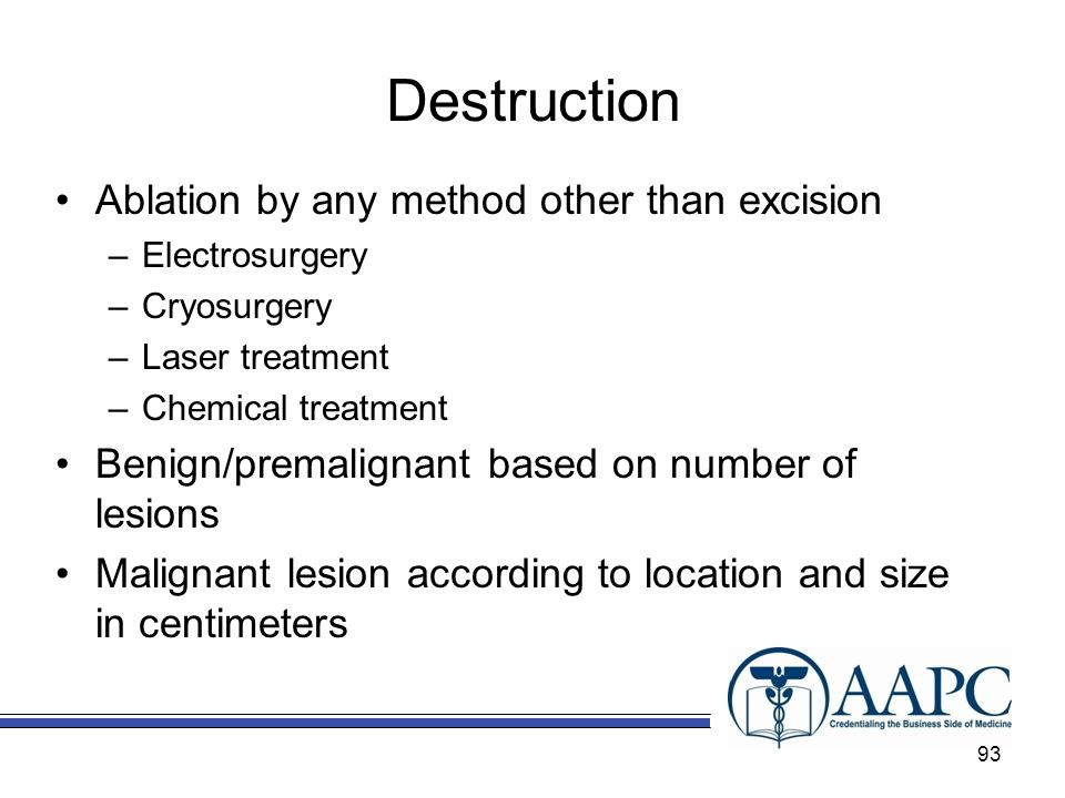 Destruction Ablation by any method other than excision –Electrosurgery –Cryosurgery –Laser treatment –Chemical treatment Benign/premalignant based on number of lesions Malignant lesion according to location and size in centimeters 93