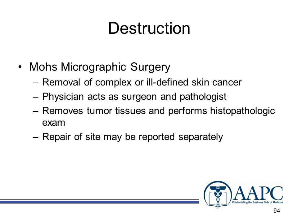 Destruction Mohs Micrographic Surgery –Removal of complex or ill-defined skin cancer –Physician acts as surgeon and pathologist –Removes tumor tissues and performs histopathologic exam –Repair of site may be reported separately 94