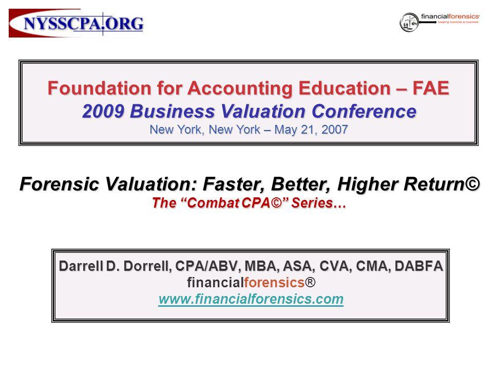 Forensic Valuation: Faster, Better, Higher Return© The Combat CPA© Series… Darrell D. Dorrell, CPA/ABV, MBA, ASA, CVA, CMA, DABFA financialforensics®