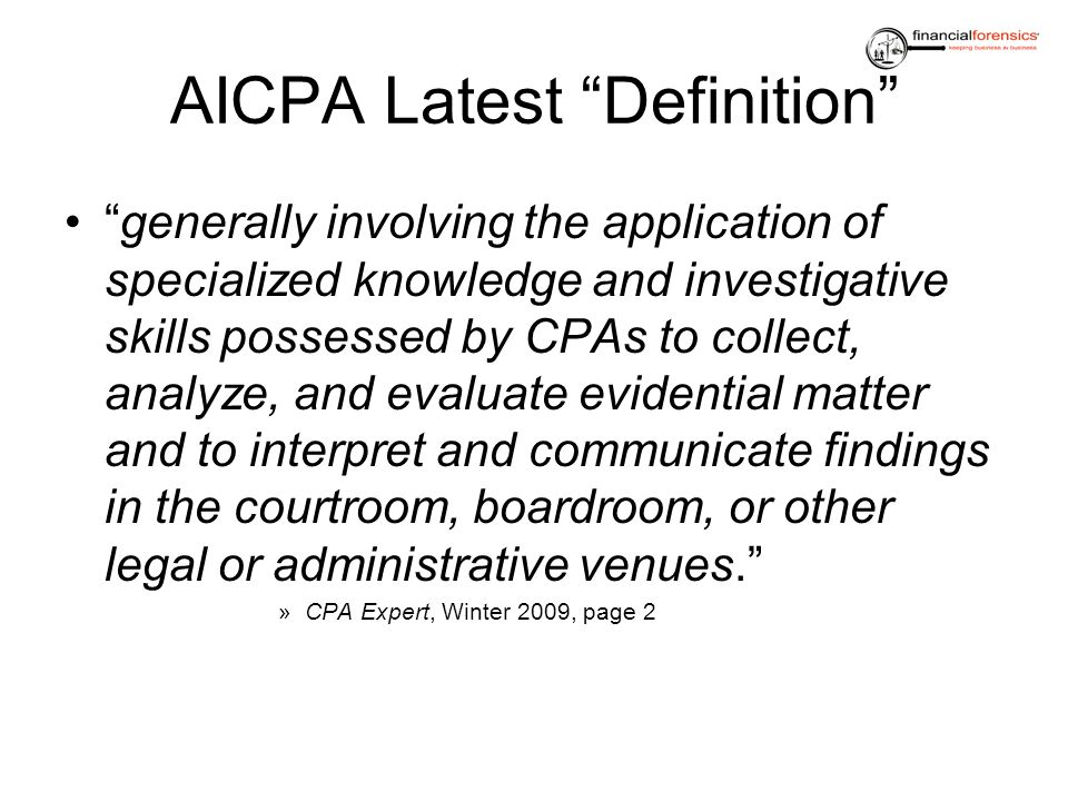 AICPA Latest Definition generally involving the application of specialized knowledge and investigative skills possessed by CPAs to collect, analyze, a