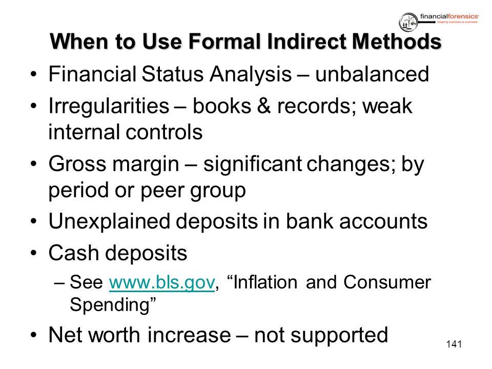 When to Use Formal Indirect Methods Financial Status Analysis – unbalanced Irregularities – books & records; weak internal controls Gross margin – sig