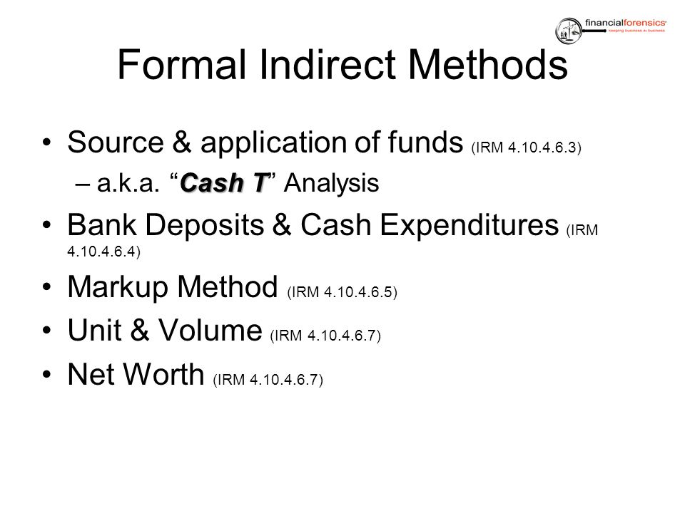 Formal Indirect Methods Source & application of funds (IRM 4.10.4.6.3) Cash T –a.k.a. Cash T Analysis Bank Deposits & Cash Expenditures (IRM 4.10.4.6.