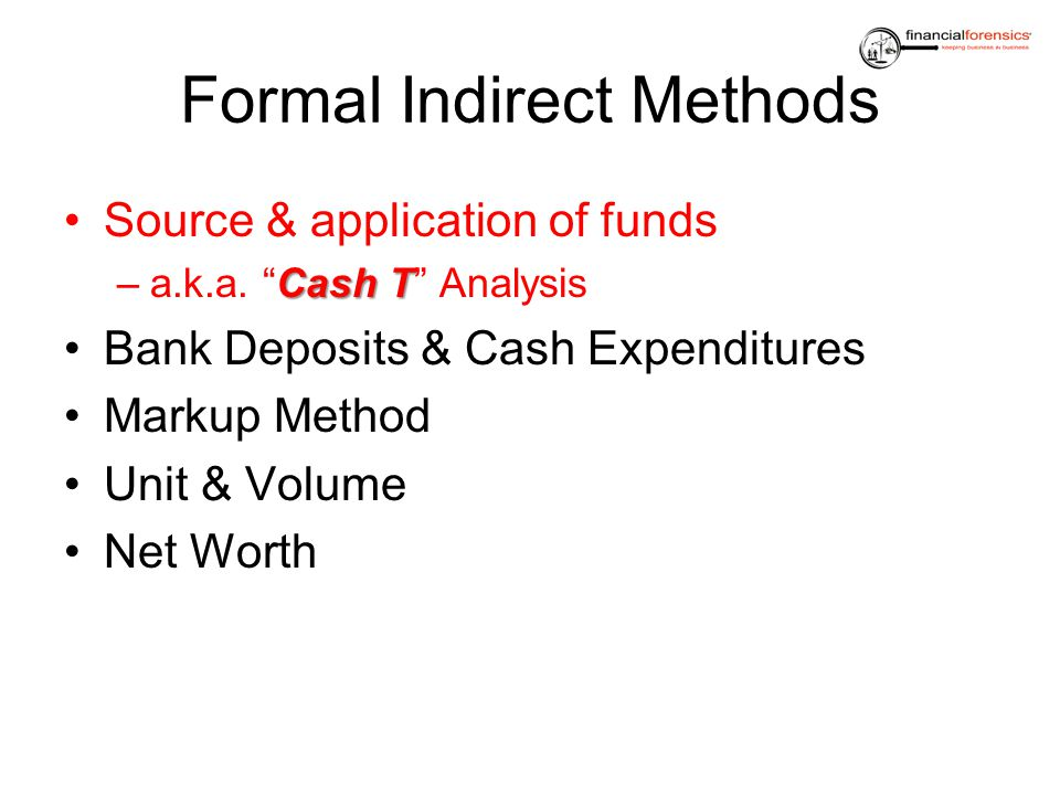 Formal Indirect Methods Source & application of funds Cash T –a.k.a. Cash T Analysis Bank Deposits & Cash Expenditures Markup Method Unit & Volume Net