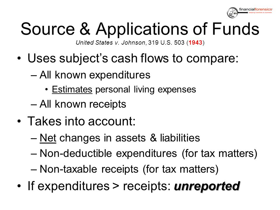 Source & Applications of Funds United States v. Johnson, 319 U.S. 503 (1943) Uses subjects cash flows to compare: –All known expenditures Estimates pe