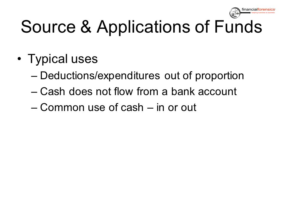 Source & Applications of Funds Typical uses –Deductions/expenditures out of proportion –Cash does not flow from a bank account –Common use of cash – i