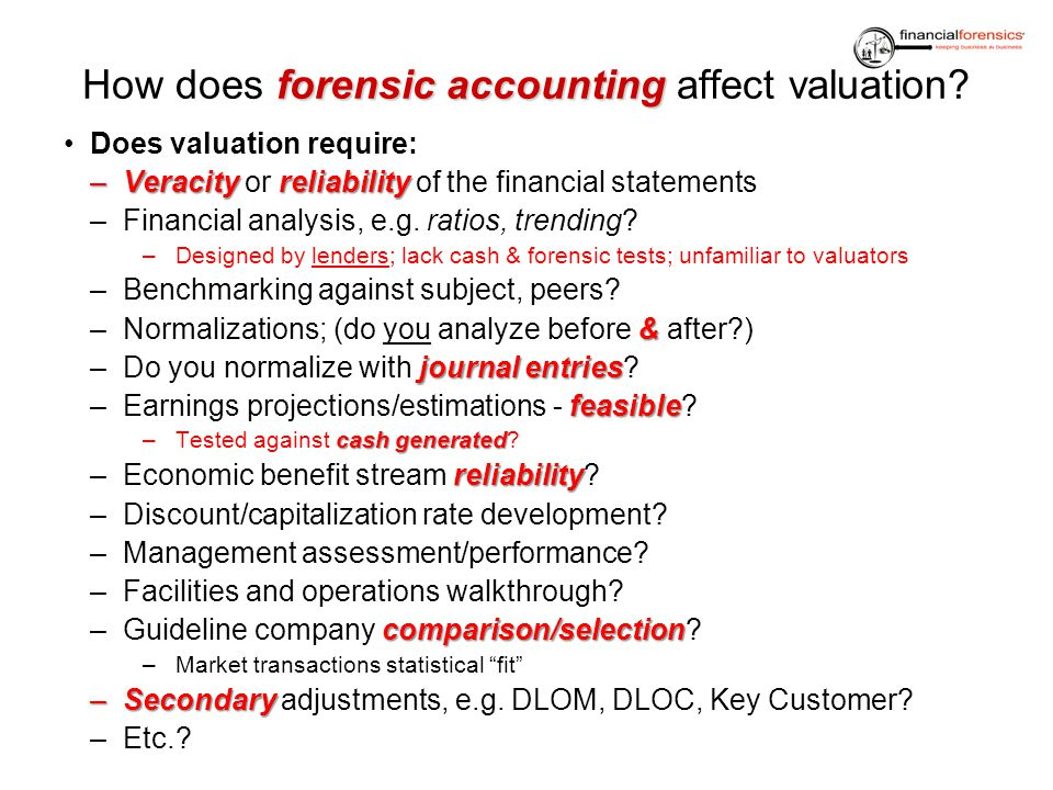 forensic accounting How does forensic accounting affect valuation? Does valuation require: –Veracityreliability –Veracity or reliability of the financ