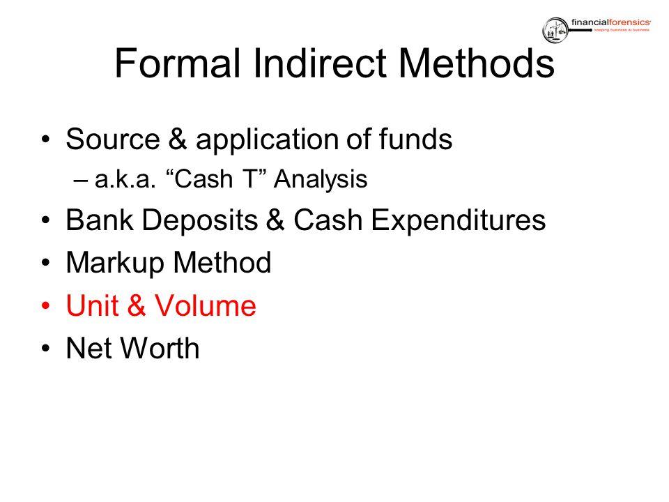 Formal Indirect Methods Source & application of funds –a.k.a. Cash T Analysis Bank Deposits & Cash Expenditures Markup Method Unit & Volume Net Worth