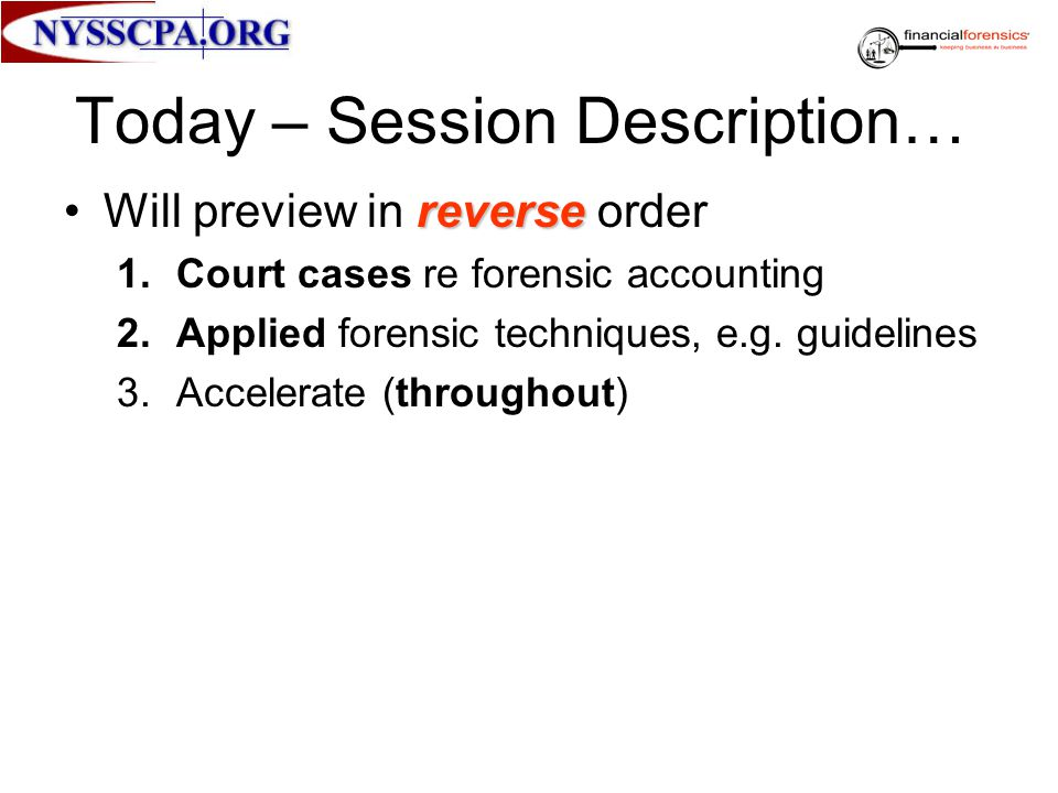 Today – Session Description… reverseWill preview in reverse order 1.Court cases re forensic accounting 2.Applied forensic techniques, e.g. guidelines