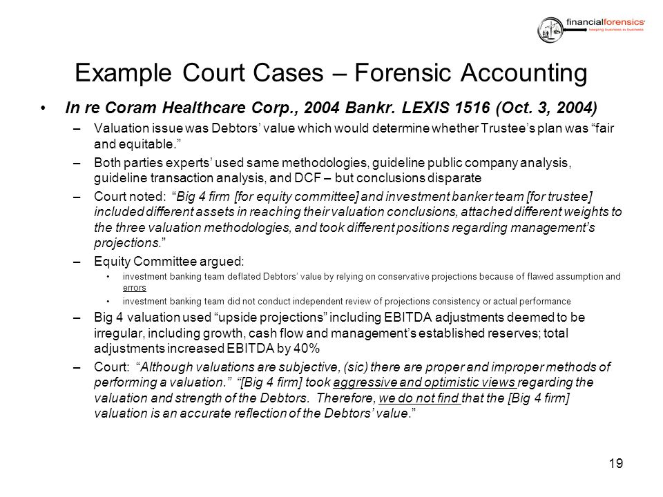 Example Court Cases – Forensic Accounting In re Coram Healthcare Corp., 2004 Bankr. LEXIS 1516 (Oct. 3, 2004) –Valuation issue was Debtors value which