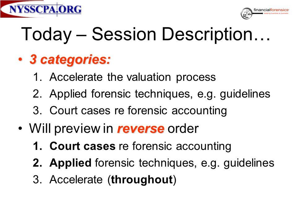 Today – Session Description… 3 categories:3 categories: 1.Accelerate the valuation process 2.Applied forensic techniques, e.g. guidelines 3.Court case