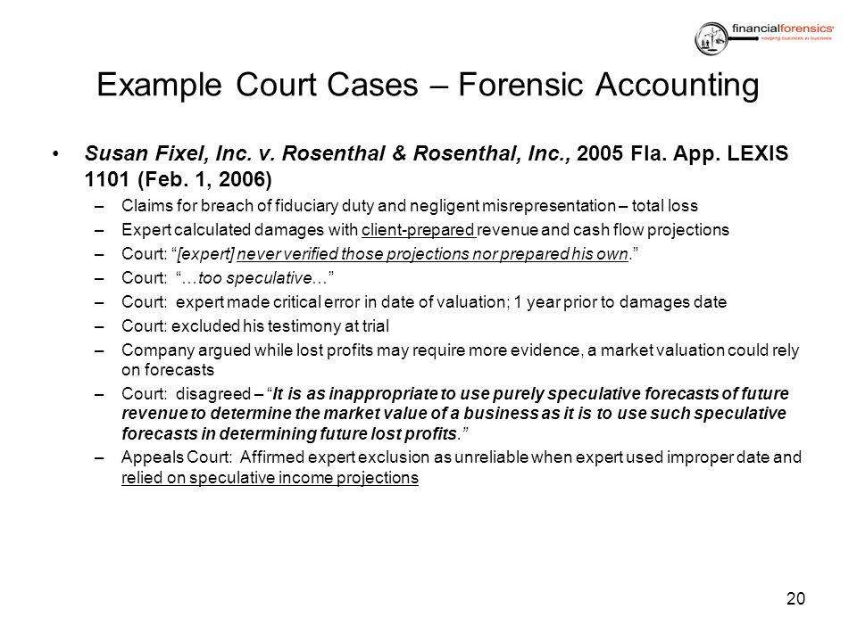 Example Court Cases – Forensic Accounting Susan Fixel, Inc. v. Rosenthal & Rosenthal, Inc., 2005 Fla. App. LEXIS 1101 (Feb. 1, 2006) –Claims for breac