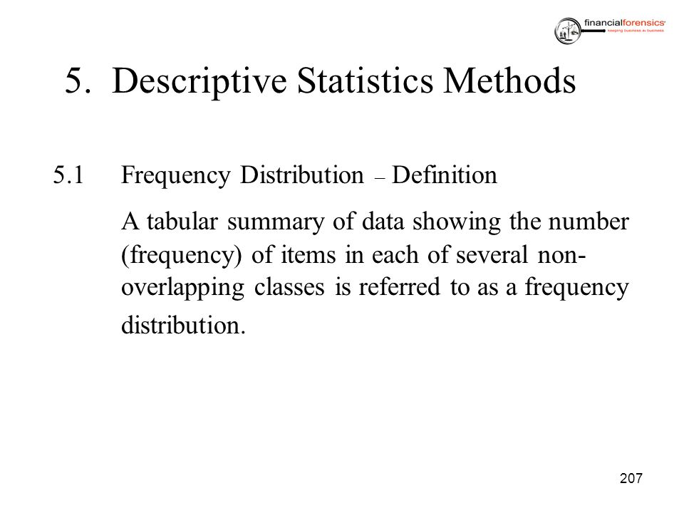 207 5. Descriptive Statistics Methods 5.1Frequency Distribution – Definition A tabular summary of data showing the number (frequency) of items in each