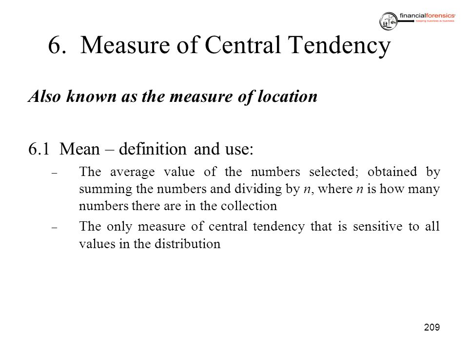 209 6. Measure of Central Tendency Also known as the measure of location 6.1Mean – definition and use: – The average value of the numbers selected; ob