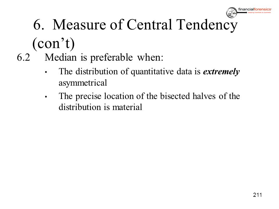 211 6.2Median is preferable when: The distribution of quantitative data is extremely asymmetrical The precise location of the bisected halves of the d