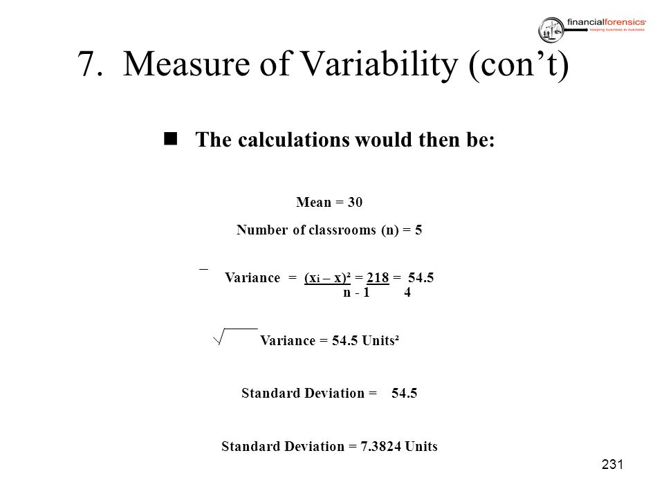 231 7. Measure of Variability (cont) The calculations would then be: Mean = 30 Number of classrooms (n) = 5 Variance = (x i – x)² = 218 = 54.5 n - 1 4