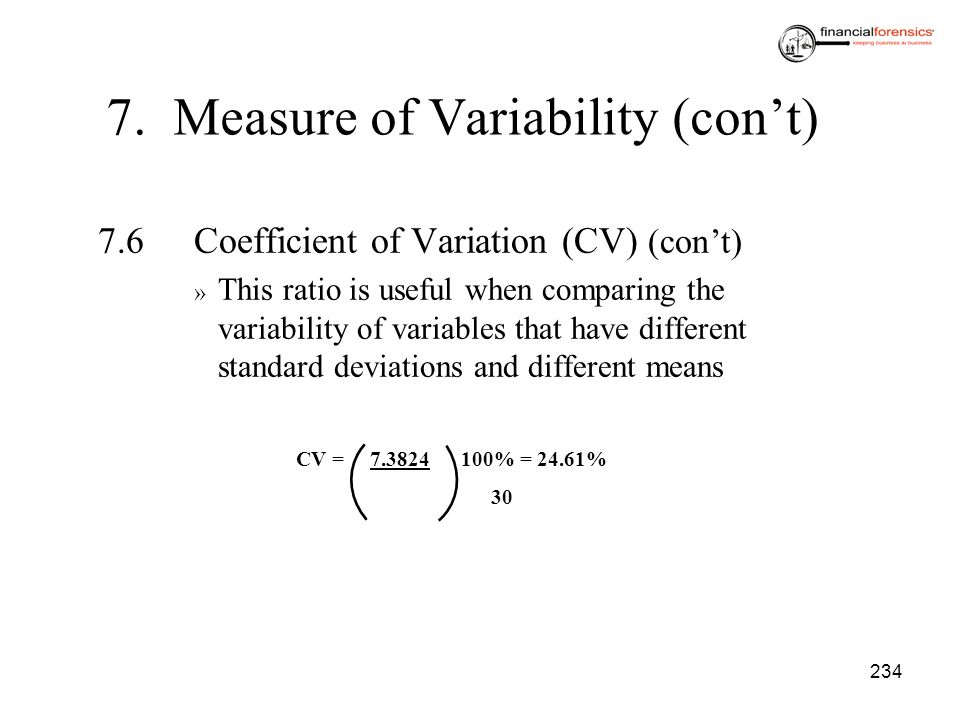 234 7.6Coefficient of Variation (CV) (cont) » This ratio is useful when comparing the variability of variables that have different standard deviations