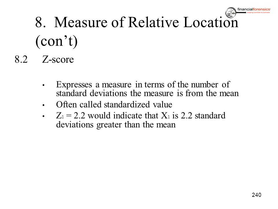 240 8. Measure of Relative Location (cont) 8.2Z-score Expresses a measure in terms of the number of standard deviations the measure is from the mean O