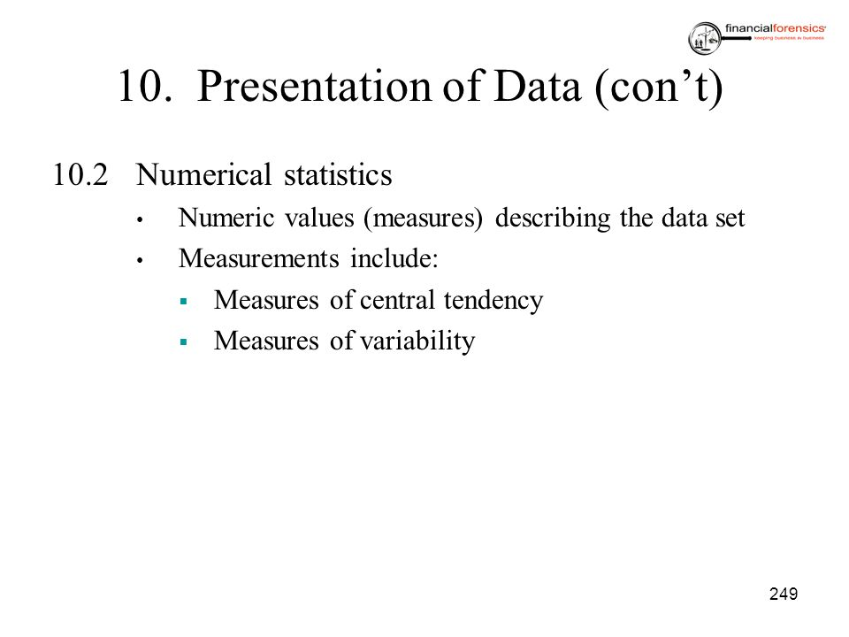 249 10. Presentation of Data (cont) 10.2Numerical statistics Numeric values (measures) describing the data set Measurements include: Measures of centr