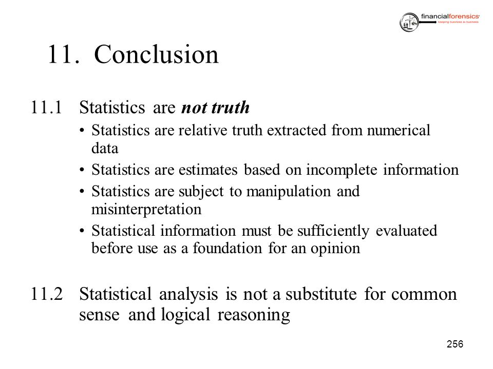 256 11. Conclusion 11.1Statistics are not truth Statistics are relative truth extracted from numerical data Statistics are estimates based on incomple