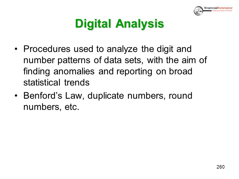 DigitalAnalysis Digital Analysis Procedures used to analyze the digit and number patterns of data sets, with the aim of finding anomalies and reportin