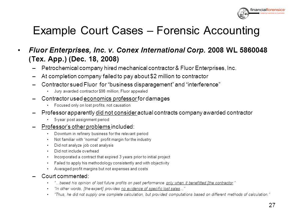 Example Court Cases – Forensic Accounting Fluor Enterprises, Inc. v. Conex International Corp. 2008 WL 5860048 (Tex. App.) (Dec. 18, 2008) –Petrochemi