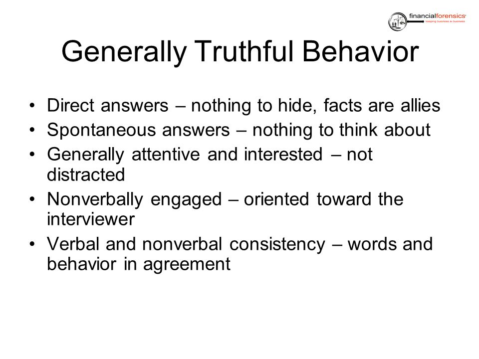 Generally Truthful Behavior Direct answers – nothing to hide, facts are allies Spontaneous answers – nothing to think about Generally attentive and in
